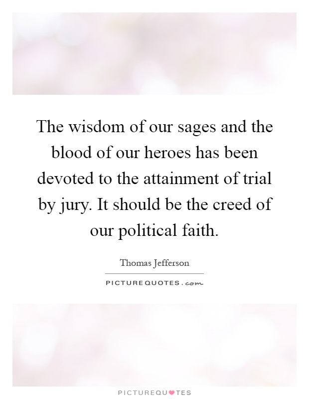 The wisdom of our sages and the blood of our heroes has been devoted to the attainment of trial by jury. It should be the creed of our political faith Picture Quote #1