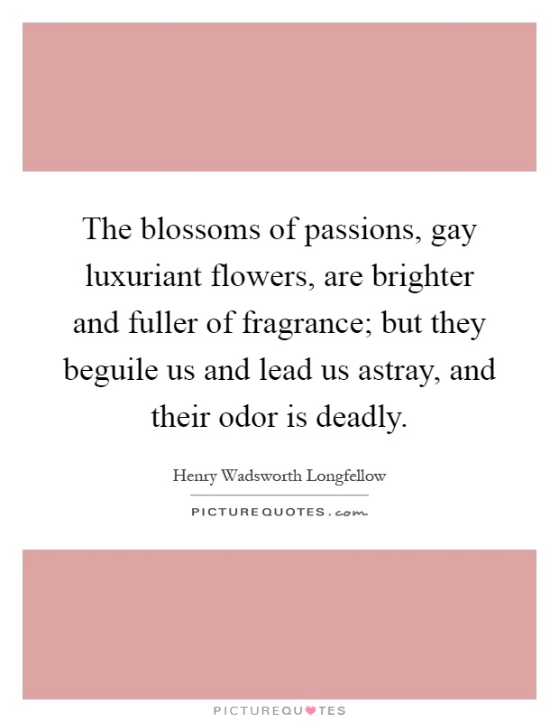 The blossoms of passions, gay luxuriant flowers, are brighter and fuller of fragrance; but they beguile us and lead us astray, and their odor is deadly Picture Quote #1