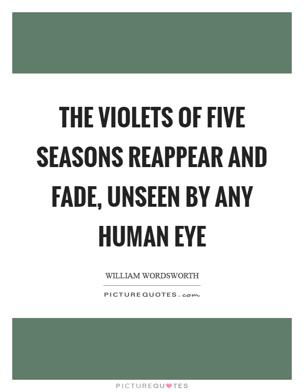 The violets of five seasons reappear and fade, unseen by any human eye Picture Quote #1