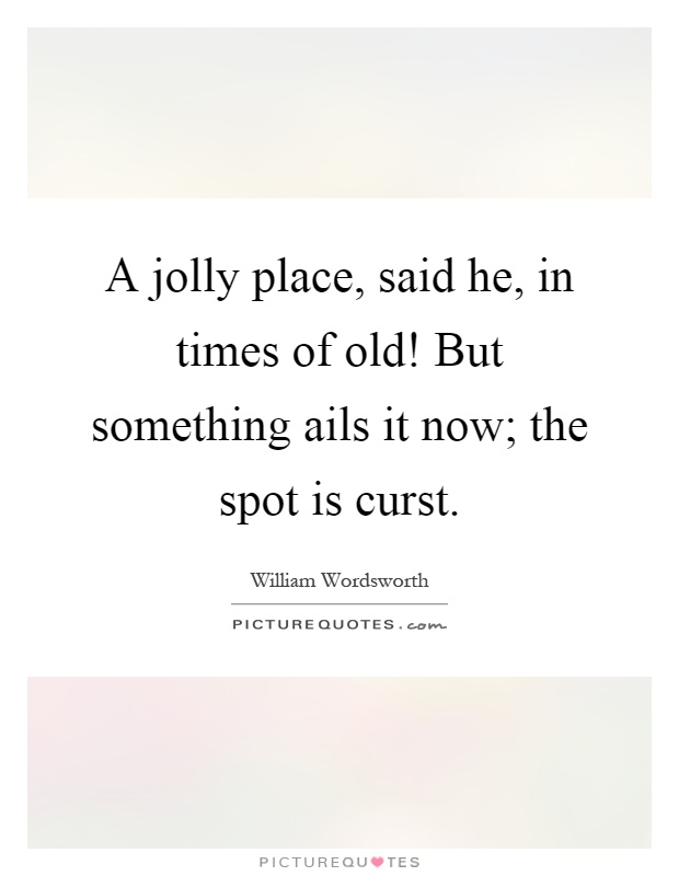 A jolly place, said he, in times of old! But something ails it now; the spot is curst Picture Quote #1
