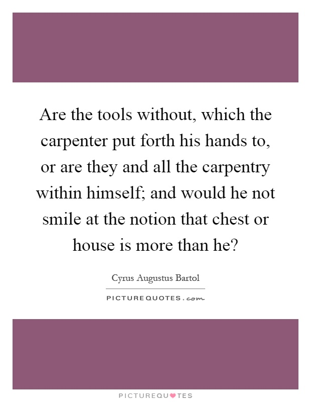 Are the tools without, which the carpenter put forth his hands to, or are they and all the carpentry within himself; and would he not smile at the notion that chest or house is more than he? Picture Quote #1