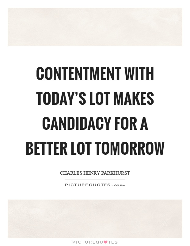 Contentment with today's lot makes candidacy for a better lot tomorrow Picture Quote #1