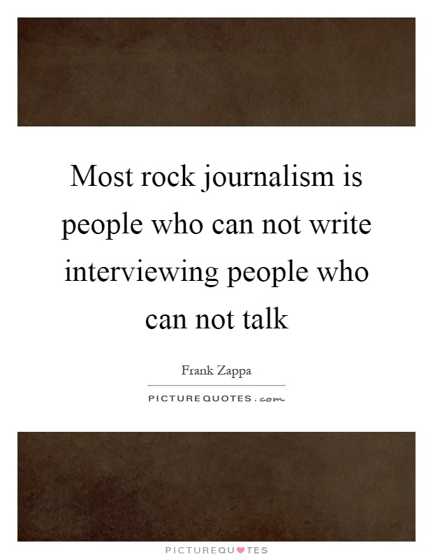 Most rock journalism is people who can not write interviewing people who can not talk Picture Quote #1