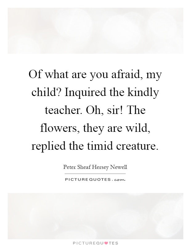Of what are you afraid, my child? Inquired the kindly teacher. Oh, sir! The flowers, they are wild, replied the timid creature Picture Quote #1