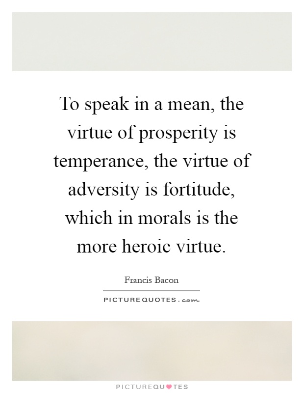 To speak in a mean, the virtue of prosperity is temperance, the virtue of adversity is fortitude, which in morals is the more heroic virtue Picture Quote #1