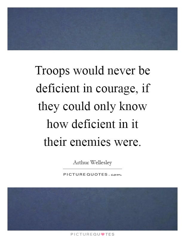 Troops would never be deficient in courage, if they could only know how deficient in it their enemies were Picture Quote #1