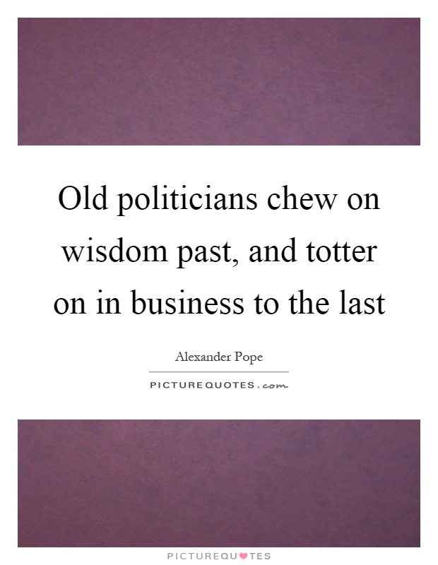 Old politicians chew on wisdom past, and totter on in business to the last Picture Quote #1