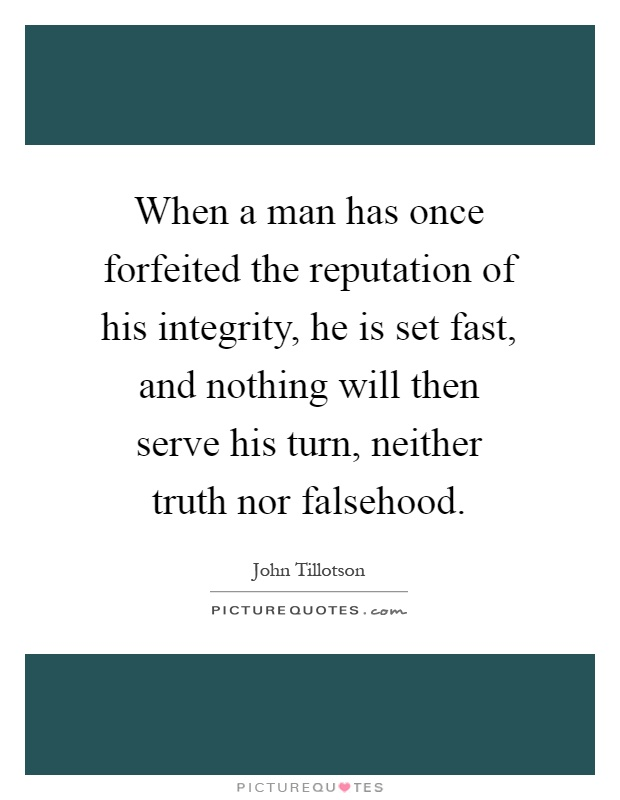 When a man has once forfeited the reputation of his integrity, he is set fast, and nothing will then serve his turn, neither truth nor falsehood Picture Quote #1