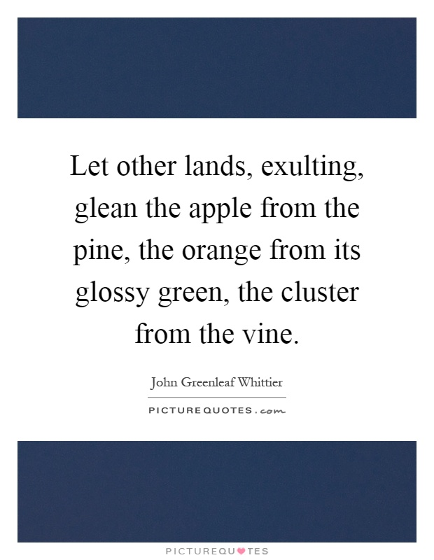 Let other lands, exulting, glean the apple from the pine, the orange from its glossy green, the cluster from the vine Picture Quote #1