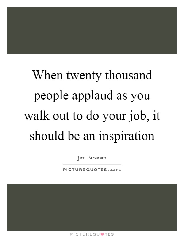 When twenty thousand people applaud as you walk out to do your job, it should be an inspiration Picture Quote #1