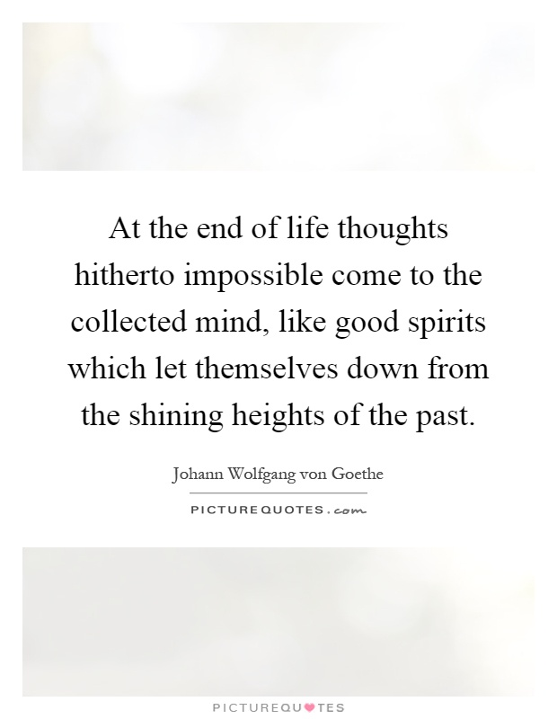 At the end of life thoughts hitherto impossible come to the collected mind, like good spirits which let themselves down from the shining heights of the past Picture Quote #1