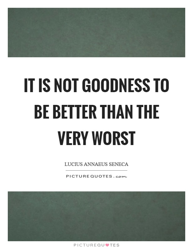 It is not goodness to be better than the very worst Picture Quote #1