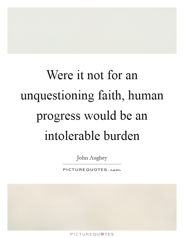 Were it not for an unquestioning faith, human progress would be an intolerable burden Picture Quote #1