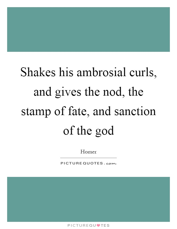 Shakes his ambrosial curls, and gives the nod, the stamp of fate, and sanction of the god Picture Quote #1