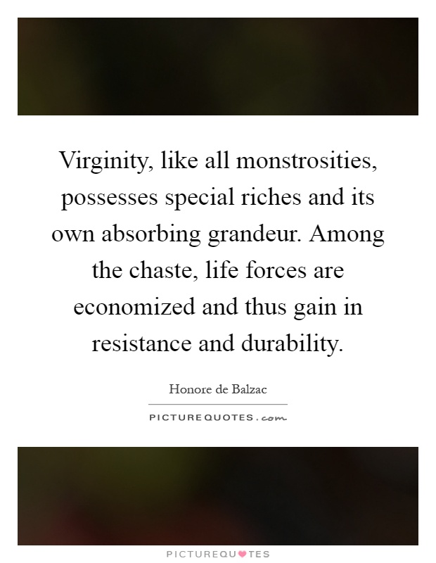 Virginity, like all monstrosities, possesses special riches and its own absorbing grandeur. Among the chaste, life forces are economized and thus gain in resistance and durability Picture Quote #1