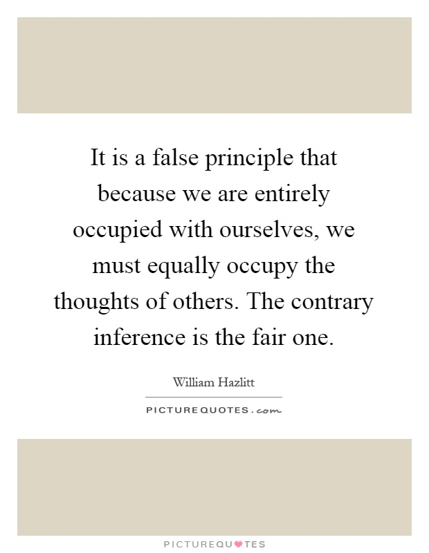 It is a false principle that because we are entirely occupied with ourselves, we must equally occupy the thoughts of others. The contrary inference is the fair one Picture Quote #1