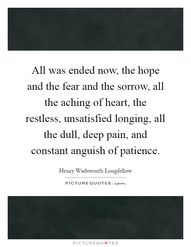 All was ended now, the hope and the fear and the sorrow, all the aching of heart, the restless, unsatisfied longing, all the dull, deep pain, and constant anguish of patience Picture Quote #1