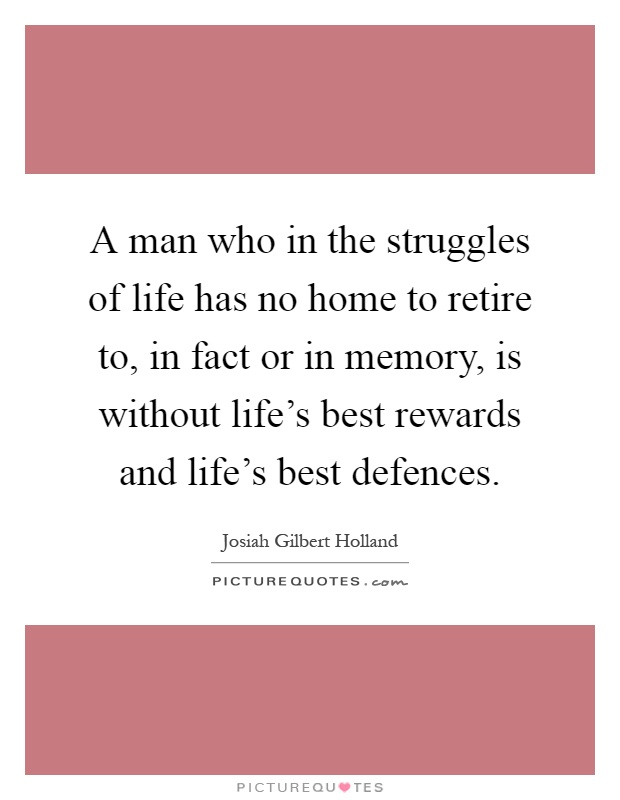 A man who in the struggles of life has no home to retire to, in fact or in memory, is without life's best rewards and life's best defences Picture Quote #1