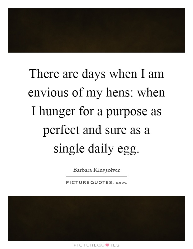 There are days when I am envious of my hens: when I hunger for a purpose as perfect and sure as a single daily egg Picture Quote #1