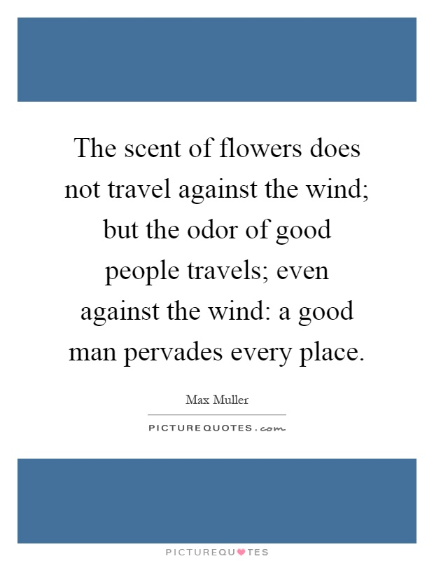 The scent of flowers does not travel against the wind; but the odor of good people travels; even against the wind: a good man pervades every place Picture Quote #1