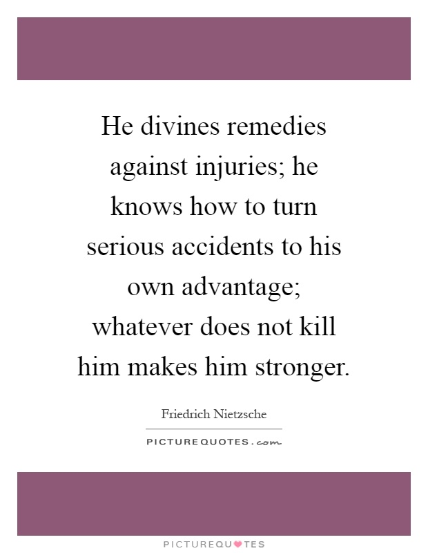 He divines remedies against injuries; he knows how to turn serious accidents to his own advantage; whatever does not kill him makes him stronger Picture Quote #1