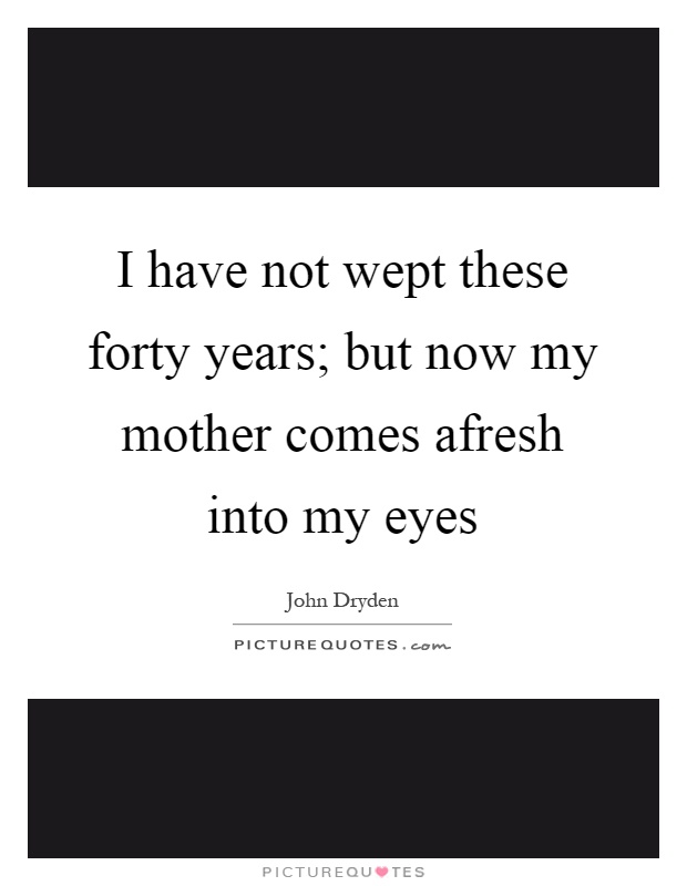 I have not wept these forty years; but now my mother comes afresh into my eyes Picture Quote #1