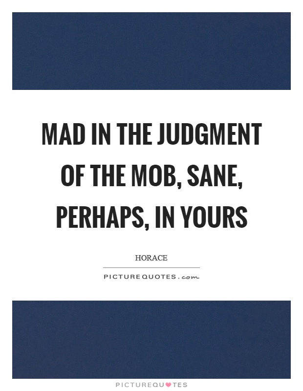 Mad in the judgment of the mob, sane, perhaps, in yours Picture Quote #1