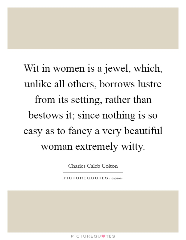 Wit in women is a jewel, which, unlike all others, borrows lustre from its setting, rather than bestows it; since nothing is so easy as to fancy a very beautiful woman extremely witty Picture Quote #1