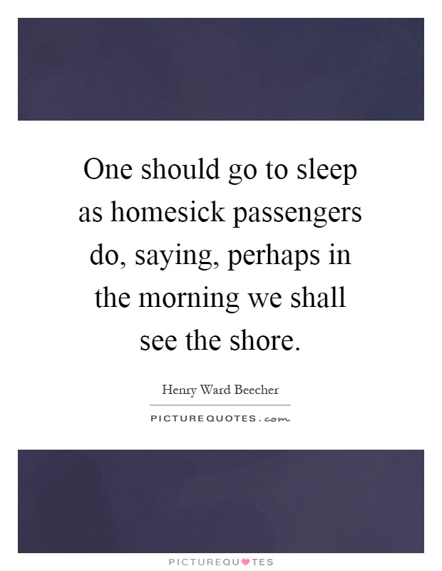 One should go to sleep as homesick passengers do, saying, perhaps in the morning we shall see the shore Picture Quote #1