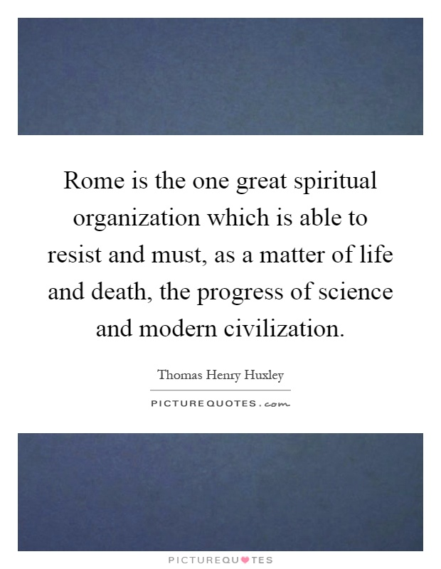 Rome is the one great spiritual organization which is able to resist and must, as a matter of life and death, the progress of science and modern civilization Picture Quote #1