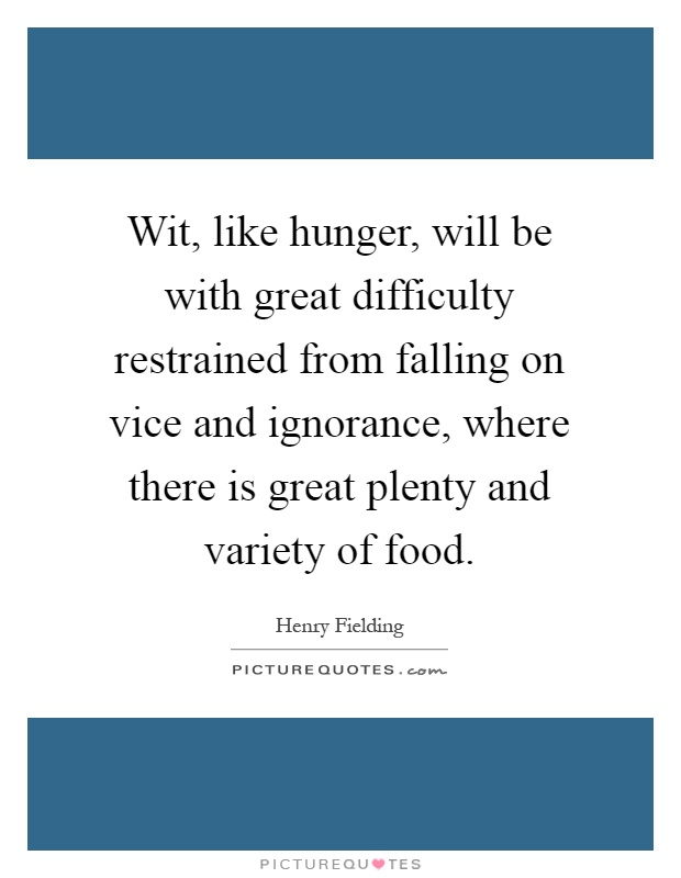 Wit, like hunger, will be with great difficulty restrained from falling on vice and ignorance, where there is great plenty and variety of food Picture Quote #1