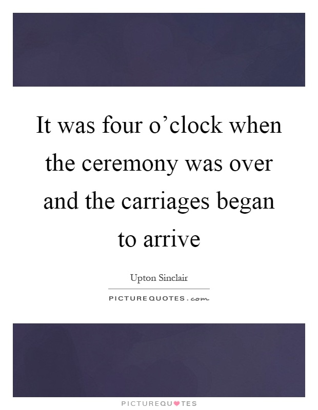 It was four o'clock when the ceremony was over and the carriages began to arrive Picture Quote #1