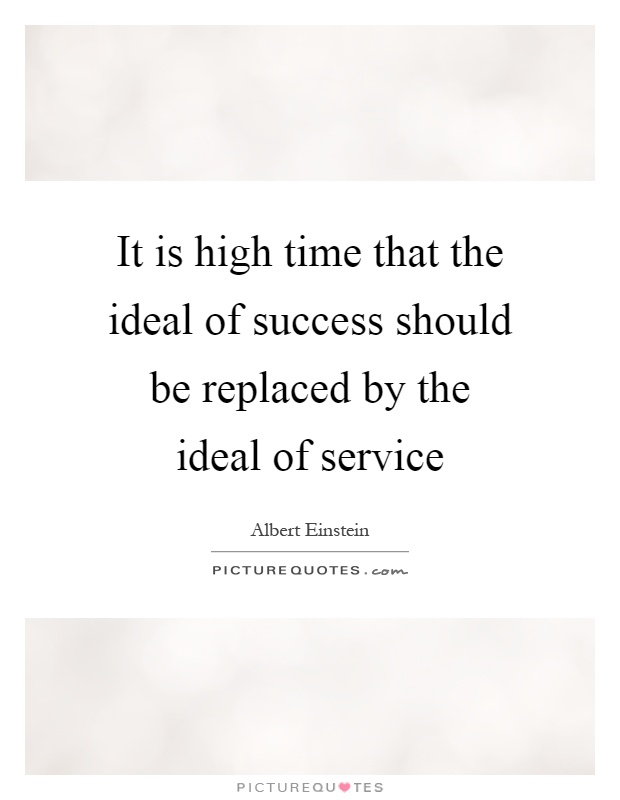 It is high time that the ideal of success should be replaced by the ideal of service Picture Quote #1