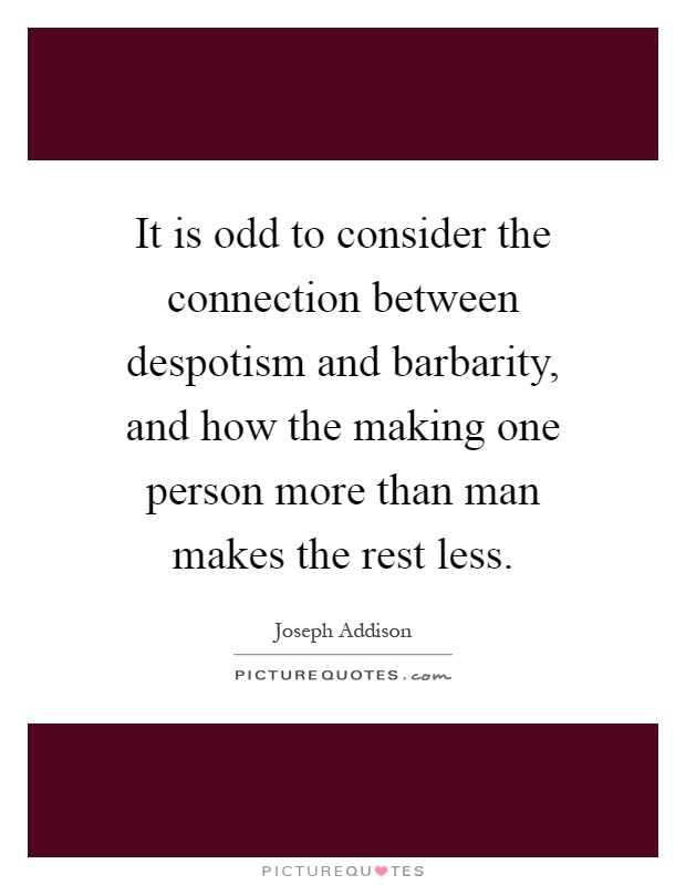 It is odd to consider the connection between despotism and barbarity, and how the making one person more than man makes the rest less Picture Quote #1