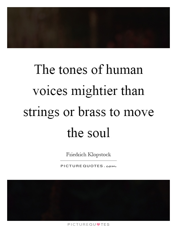 The tones of human voices mightier than strings or brass to move the soul Picture Quote #1