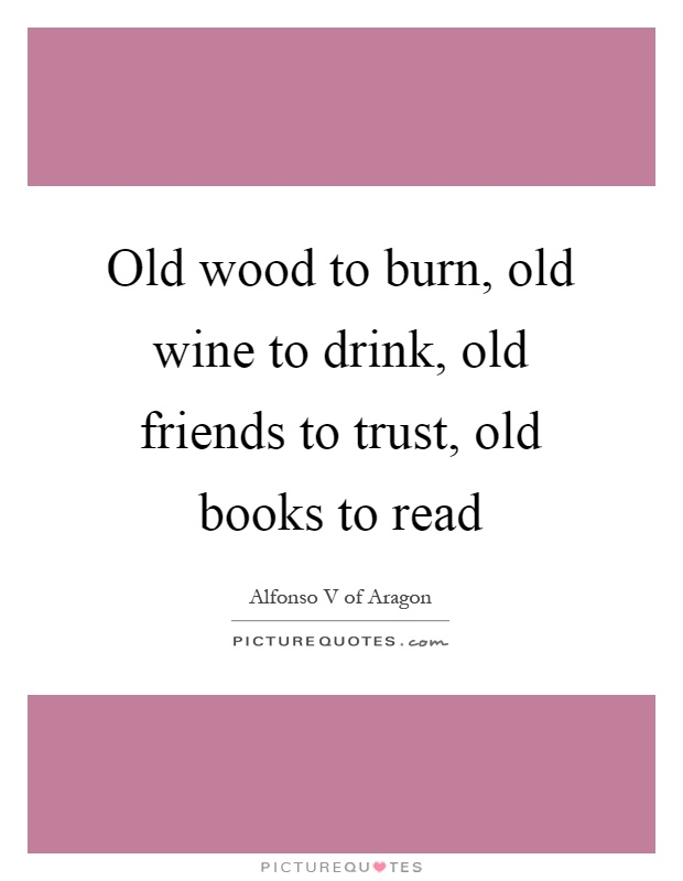 Old wood to burn, old wine to drink, old friends to trust, old books to read Picture Quote #1