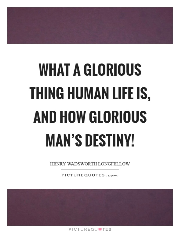 What a glorious thing human life is, and how glorious man's destiny! Picture Quote #1