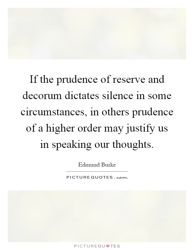 If the prudence of reserve and decorum dictates silence in some circumstances, in others prudence of a higher order may justify us in speaking our thoughts Picture Quote #1