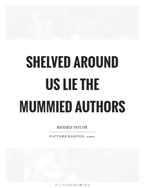 Shelved around us lie the mummied authors Picture Quote #1