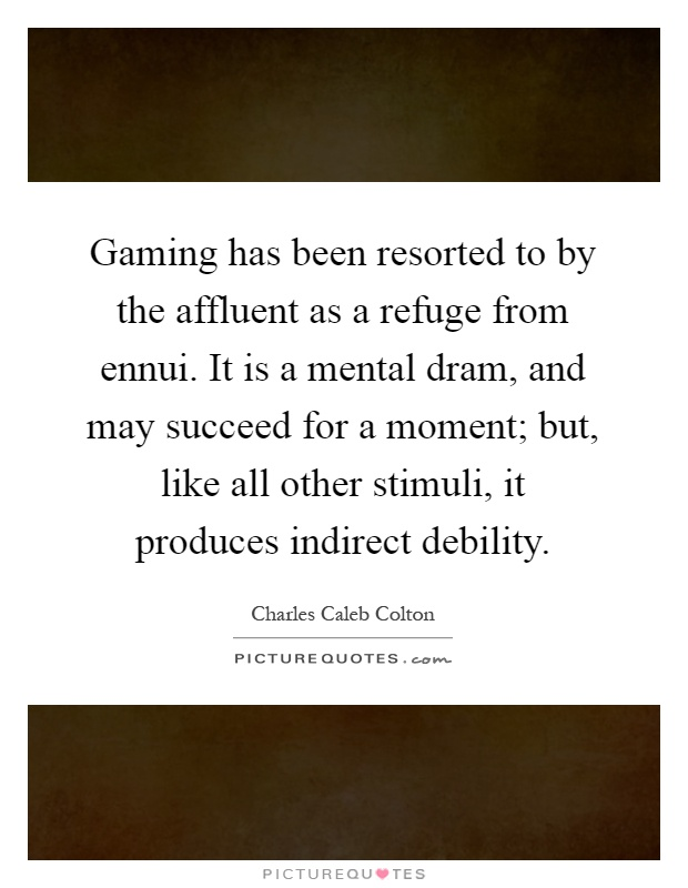 Gaming has been resorted to by the affluent as a refuge from ennui. It is a mental dram, and may succeed for a moment; but, like all other stimuli, it produces indirect debility Picture Quote #1