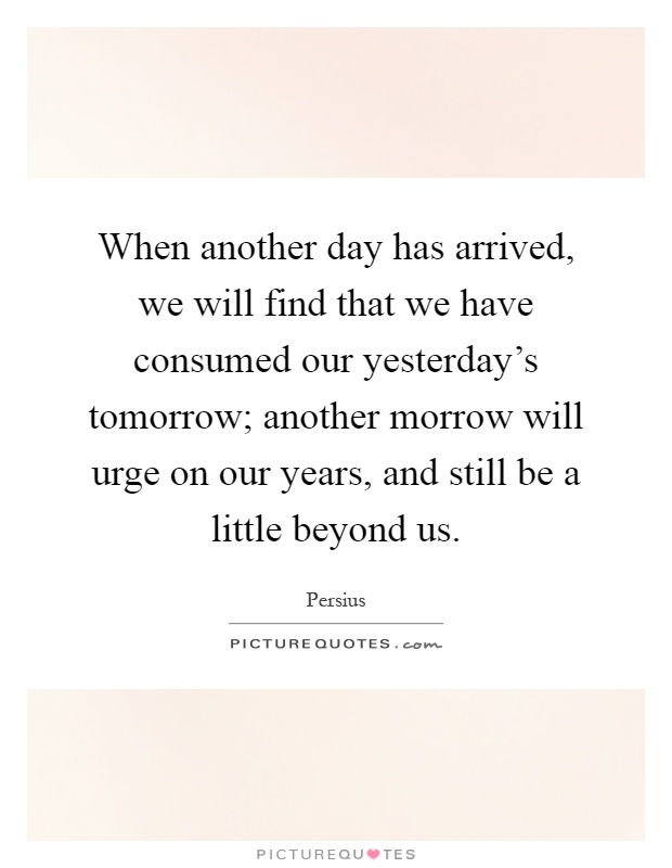 When another day has arrived, we will find that we have consumed our yesterday's tomorrow; another morrow will urge on our years, and still be a little beyond us Picture Quote #1