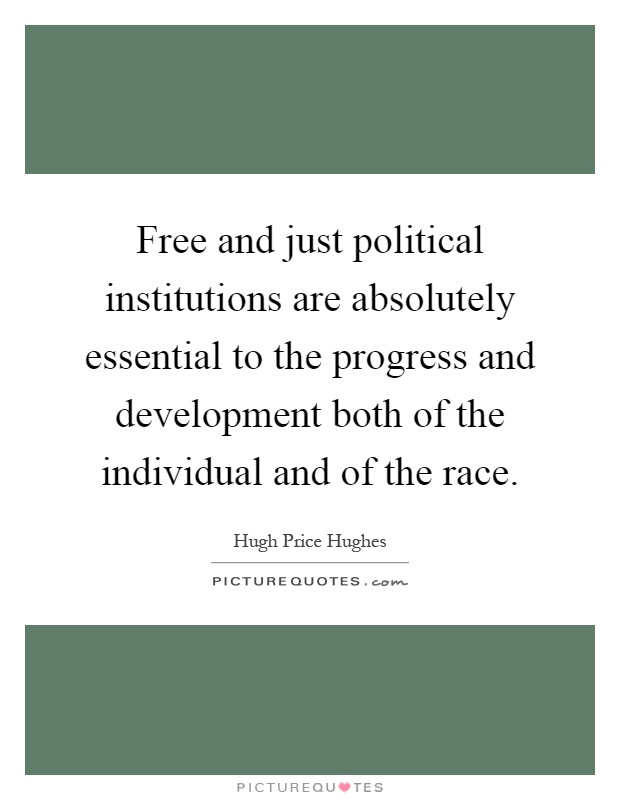 Free and just political institutions are absolutely essential to the progress and development both of the individual and of the race Picture Quote #1