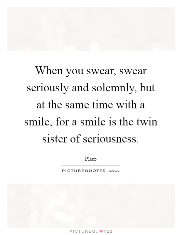When you swear, swear seriously and solemnly, but at the same time with a smile, for a smile is the twin sister of seriousness Picture Quote #1