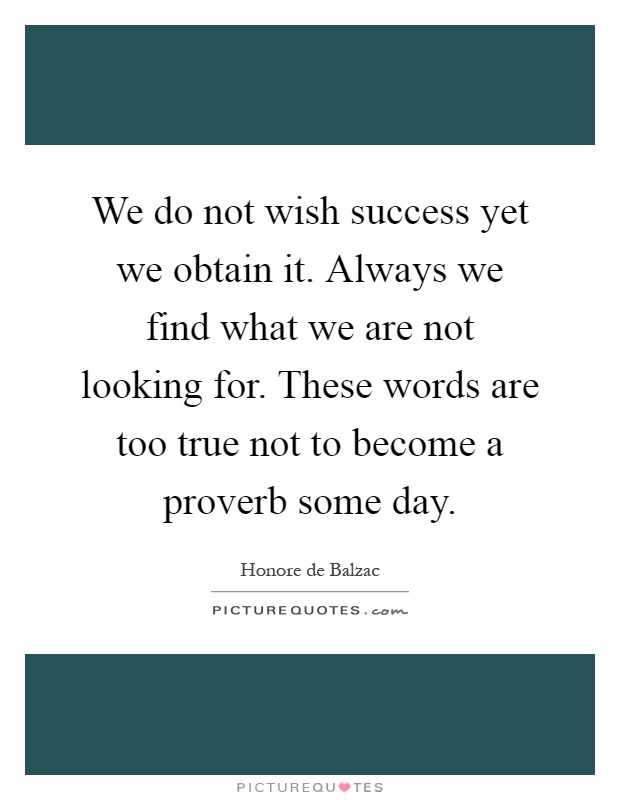 We do not wish success yet we obtain it. Always we find what we are not looking for. These words are too true not to become a proverb some day Picture Quote #1