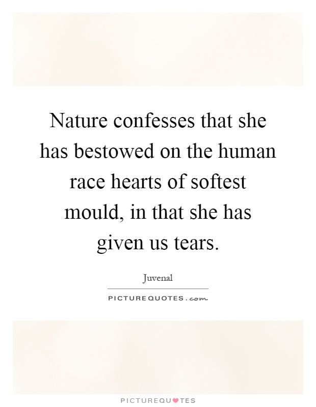 Nature confesses that she has bestowed on the human race hearts of softest mould, in that she has given us tears Picture Quote #1