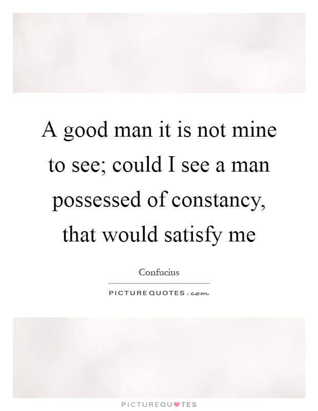 A good man it is not mine to see; could I see a man possessed of constancy, that would satisfy me Picture Quote #1