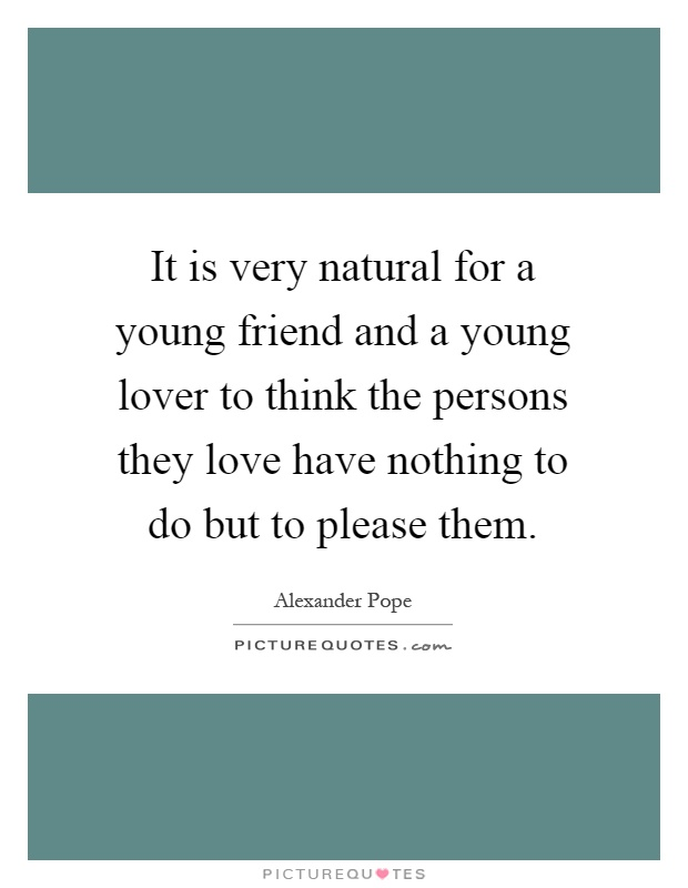 It is very natural for a young friend and a young lover to think the persons they love have nothing to do but to please them Picture Quote #1