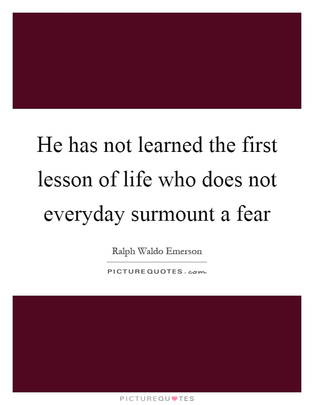He has not learned the first lesson of life who does not everyday surmount a fear Picture Quote #1