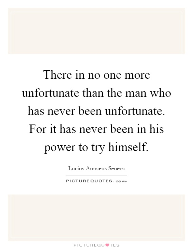 There in no one more unfortunate than the man who has never been unfortunate. For it has never been in his power to try himself Picture Quote #1