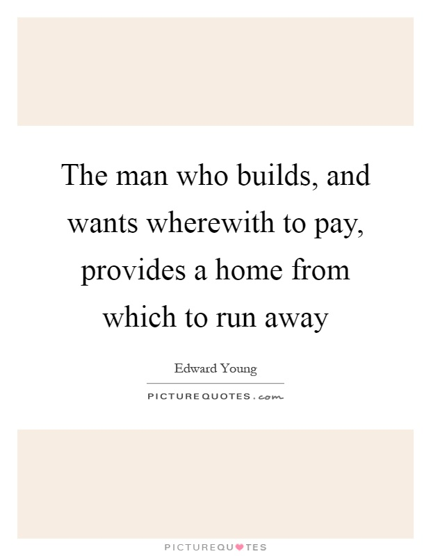 The man who builds, and wants wherewith to pay, provides a home from which to run away Picture Quote #1